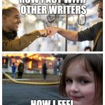 "Meme: top image, people fist-bumping with caption, ""How I act with other writers""; bottom image, girl smiling devilishly in front of burning house with caption, ""How I feel"""